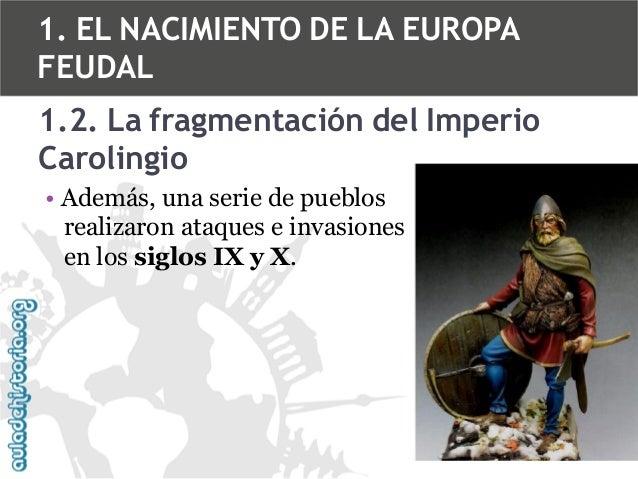 1. EL NACIMIENTO DE LA EUROPA FEUDAL 1.2. La fragmentación del Imperio Carolingio • Además, una serie de pueblos realizaro...