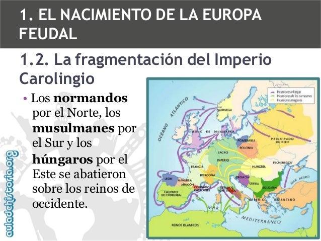 1. EL NACIMIENTO DE LA EUROPA FEUDAL  1.2. La fragmentación del Imperio Carolingio • Los normandos por el Norte, los musul...
