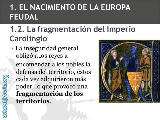 1. EL NACIMIENTO DE LA EUROPA FEUDAL 1.2. La fragmentación del Imperio Carolingio • La inseguridad general obligó a los re...