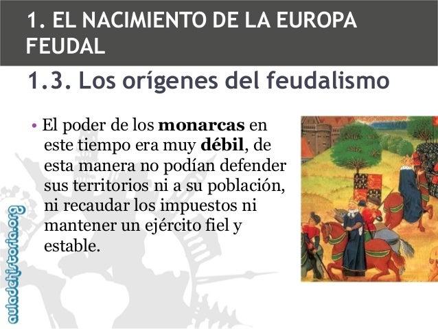 1. EL NACIMIENTO DE LA EUROPA FEUDAL  1.3. Los orígenes del feudalismo • El poder de los monarcas en este tiempo era muy d...