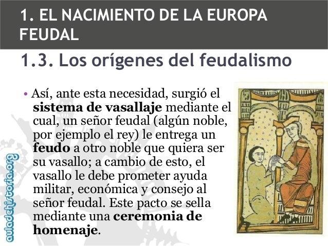 1. EL NACIMIENTO DE LA EUROPA FEUDAL  1.3. Los orígenes del feudalismo • Así, ante esta necesidad, surgió el sistema de va...