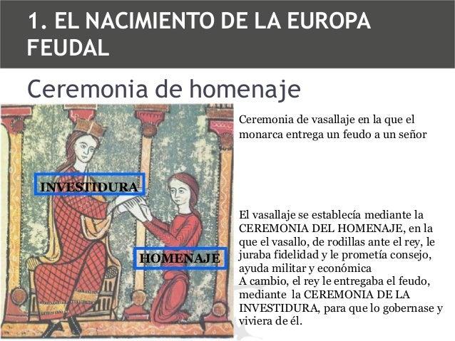 1. EL NACIMIENTO DE LA EUROPA FEUDAL  Ceremonia de homenaje Ceremonia de vasallaje en la que el monarca entrega un feudo a...