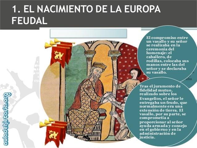 1. EL NACIMIENTO DE LA EUROPA FEUDAL El compromiso entre un vasallo y su señor se realizaba en la ceremonia del homenaje: ...