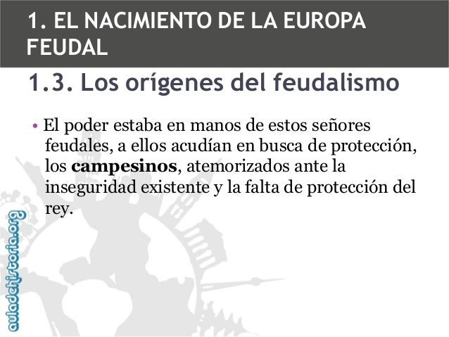 1. EL NACIMIENTO DE LA EUROPA FEUDAL  1.3. Los orígenes del feudalismo • El poder estaba en manos de estos señores feudale...