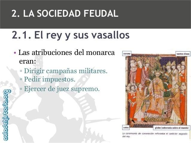 2. LA SOCIEDAD FEUDAL  2.1. El rey y sus vasallos • Las atribuciones del monarca eran: ▫ Dirigir campañas militares. ▫ Ped...