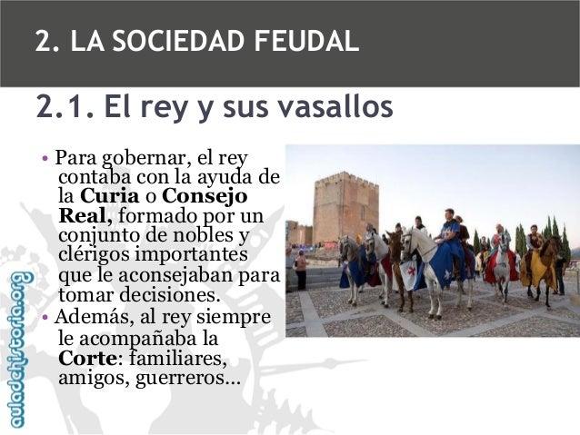2. LA SOCIEDAD FEUDAL  2.1. El rey y sus vasallos • Para gobernar, el rey contaba con la ayuda de la Curia o Consejo Real,...