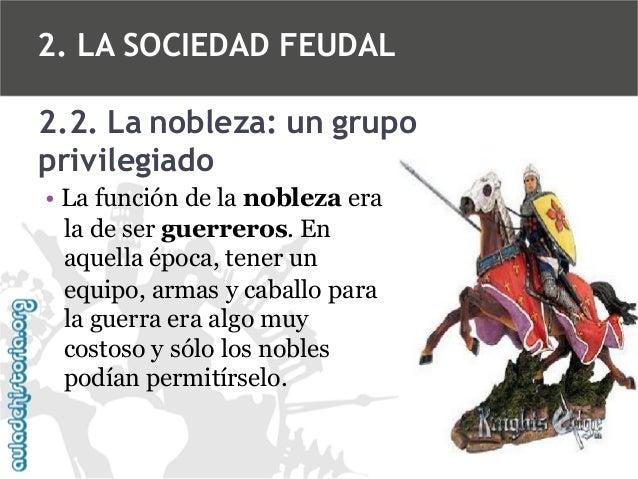 2. LA SOCIEDAD FEUDAL 2.2. La nobleza: un grupo privilegiado • La función de la nobleza era la de ser guerreros. En aquell...