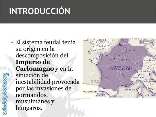 INTRODUCCIÓN  • El sistema feudal tenía su origen en la descomposición del Imperio de Carlomagno y en la situación de ines...
