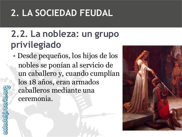 2. LA SOCIEDAD FEUDAL 2.2. La nobleza: un grupo privilegiado • Desde pequeños, los hijos de los nobles se ponían al servic...