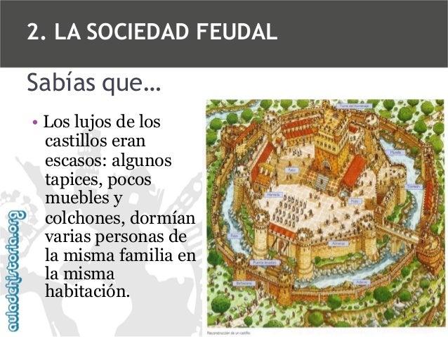 2. LA SOCIEDAD FEUDAL  Sabías que… • Los lujos de los castillos eran escasos: algunos tapices, pocos muebles y colchones, ...