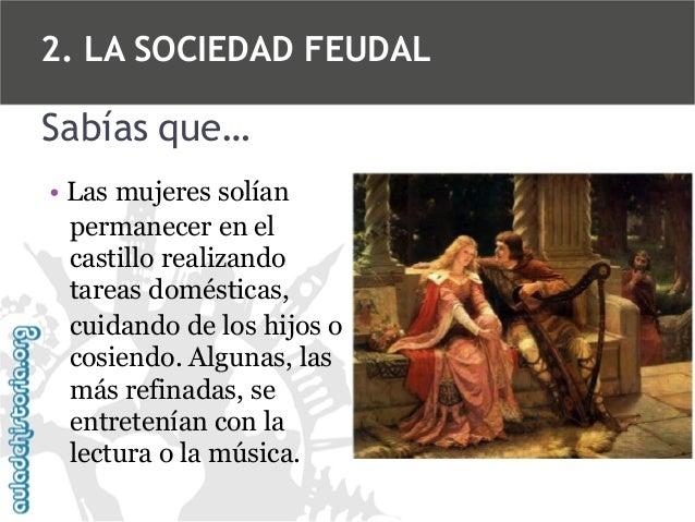 2. LA SOCIEDAD FEUDAL  Sabías que… • Las mujeres solían permanecer en el castillo realizando tareas domésticas, cuidando d...