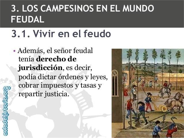 3. LOS CAMPESINOS EN EL MUNDO FEUDAL  3.1. Vivir en el feudo • Además, el señor feudal tenía derecho de jurisdicción, es d...