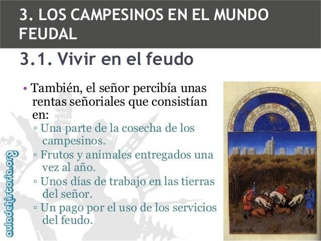 3. LOS CAMPESINOS EN EL MUNDO FEUDAL  3.1. Vivir en el feudo • También, el señor percibía unas rentas señoriales que consi...