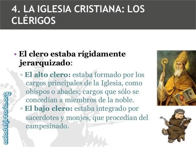4. LA IGLESIA CRISTIANA: LOS CLÉRIGOS • El clero estaba rígidamente jerarquizado: ▫ El alto clero: estaba formado por los ...