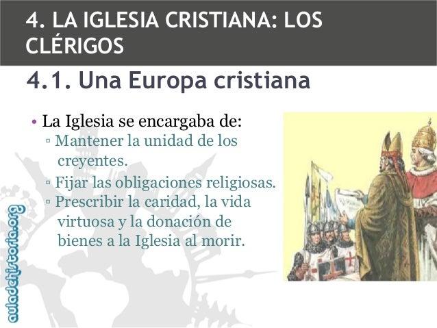 4. LA IGLESIA CRISTIANA: LOS CLÉRIGOS  4.1. Una Europa cristiana • La Iglesia se encargaba de: ▫ Mantener la unidad de los...