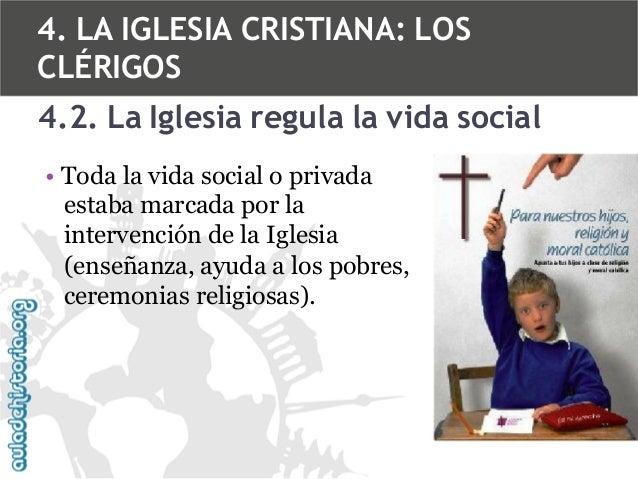 4. LA IGLESIA CRISTIANA: LOS CLÉRIGOS 4.2. La Iglesia regula la vida social • Toda la vida social o privada estaba marcada...