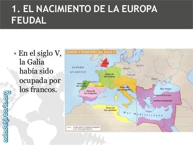 1. EL NACIMIENTO DE LA EUROPA FEUDAL • En el siglo V, la Galia había sido ocupada por los francos.