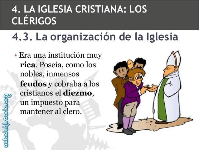 4. LA IGLESIA CRISTIANA: LOS CLÉRIGOS  4.3. La organización de la Iglesia • Era una institución muy rica. Poseía, como los...