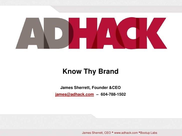 Know Thy Brand<br />James Sherrett, Founder & CEO<br />james@adhack.com  –  604-788-1502<br />