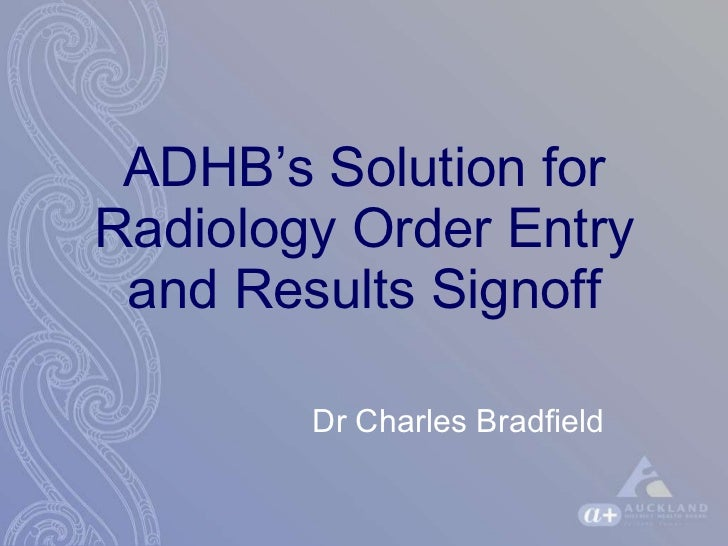 ADHB's Solution for Radiology Order Entry and Results Signoff Dr Charles Bradfield