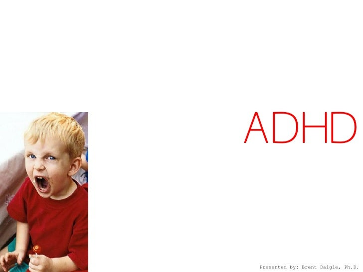 ADHD  Presented by: Brent Daigle, Ph.D.