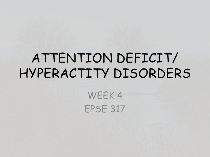 ATTENTION DEFICIT/ HYPERACTITY DISORDERS<br />WEEK 4<br />EPSE 317<br />