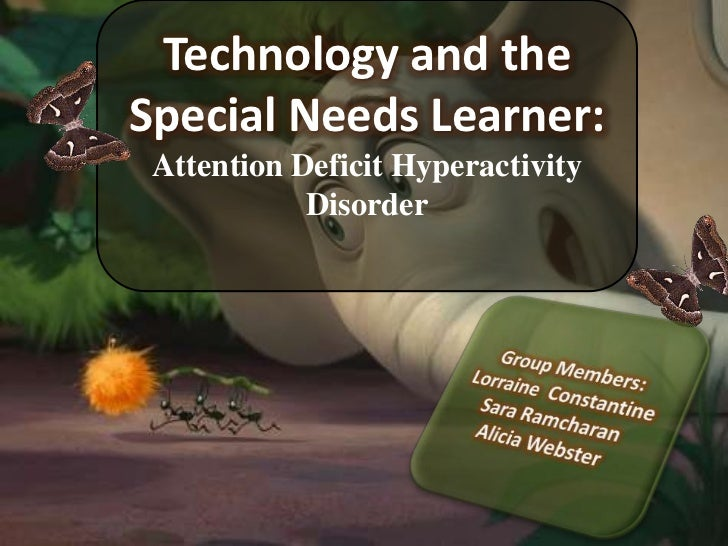 Technology and the Special Needs Learner:<br />Attention Deficit Hyperactivity Disorder<br />Group Members:<br />Lorraine ...