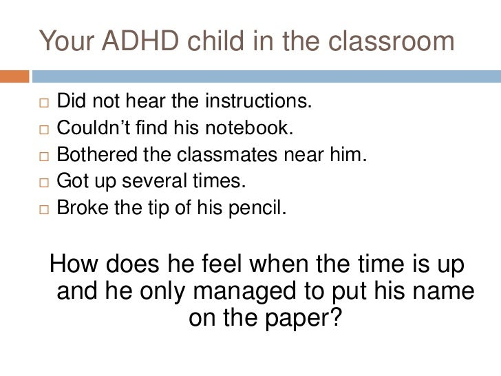 Your ADHD child in the classroom<br />Did not hear the instructions.<br />Couldn't find his notebook.<br />Bothered the cl...