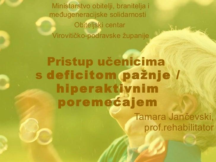Pristup učenicima  s   deficitom pažnje / hiperaktivnim poremećajem Tamara Jančevski, prof.rehabilitator Ministarstvo obit...