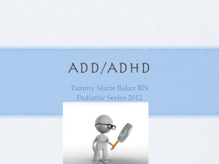 ADD/ADHDTammy Marie Baker RN  Pediatric Series 2012