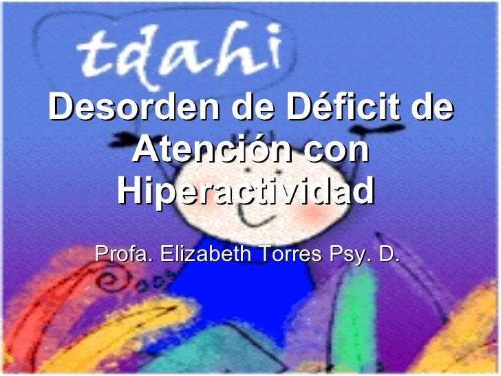 Desorden de Déficit de Atención con Hiperactividad  Profa. Elizabeth Torres Psy. D.
