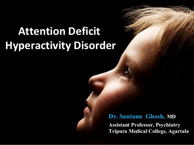 Attention DeficitHyperactivity Disorder                    Dr. Santanu Ghosh, MD                    Assistant Professor, P...