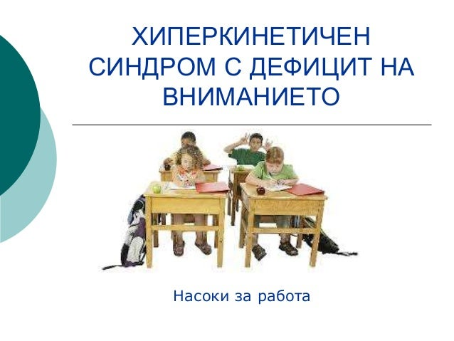 ХИПЕРКИНЕТИЧЕН  СИНДРОМ С ДЕФИЦИТ НА  ВНИМАНИЕТО  Насоки за работа