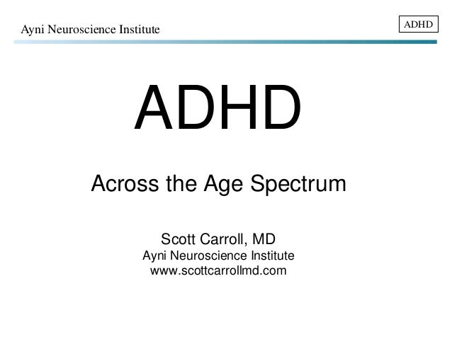 ADHD Ayni Neuroscience Institute  ADHD  Across the Age Spectrum  Scott Carroll, MD  Ayni Neuroscience Institute  www.scott...