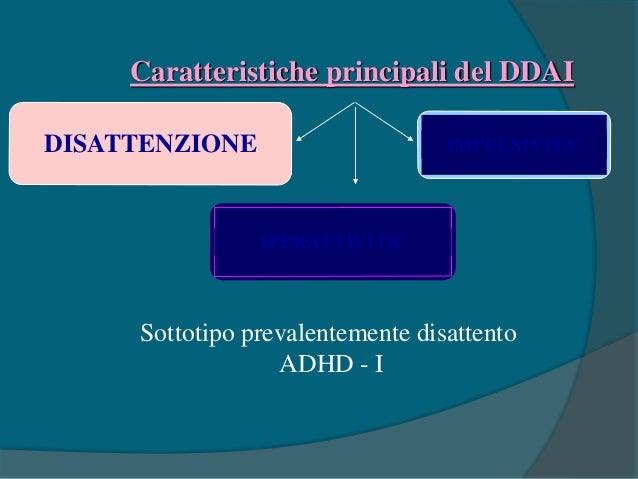 Caratteristiche principali del DDAI DISATTENZIONE IPERATTIVITA' Sottotipo prevalentemente iperattivo - impulsivo ADHD - H ...