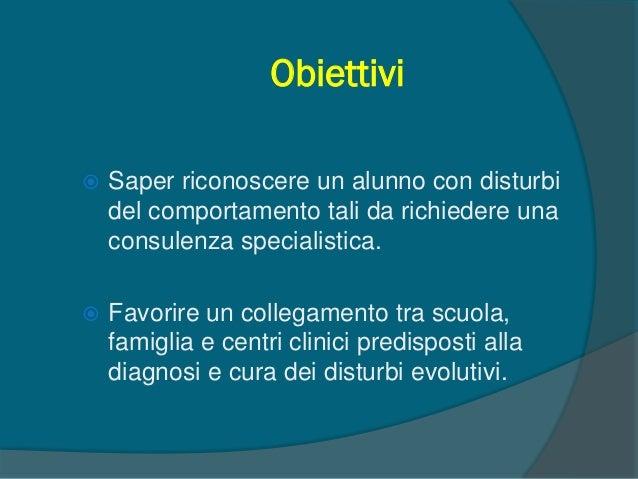 Obiettivi  Saper riconoscere un alunno con disturbi del comportamento tali da richiedere una consulenza specialistica.  ...