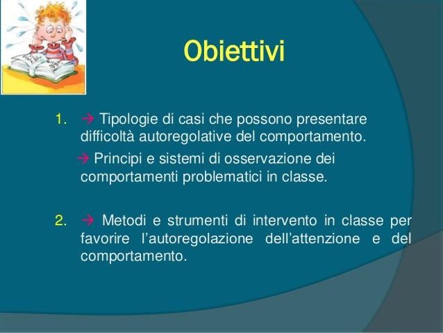 Obiettivi 1.  Tipologie di casi che possono presentare difficoltà autoregolative del comportamento.  Principi e sistemi ...
