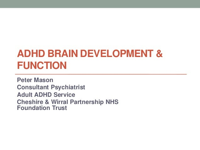 ADHD BRAIN DEVELOPMENT & FUNCTION Peter Mason Consultant Psychiatrist Adult ADHD Service Cheshire & Wirral Partnership NHS...