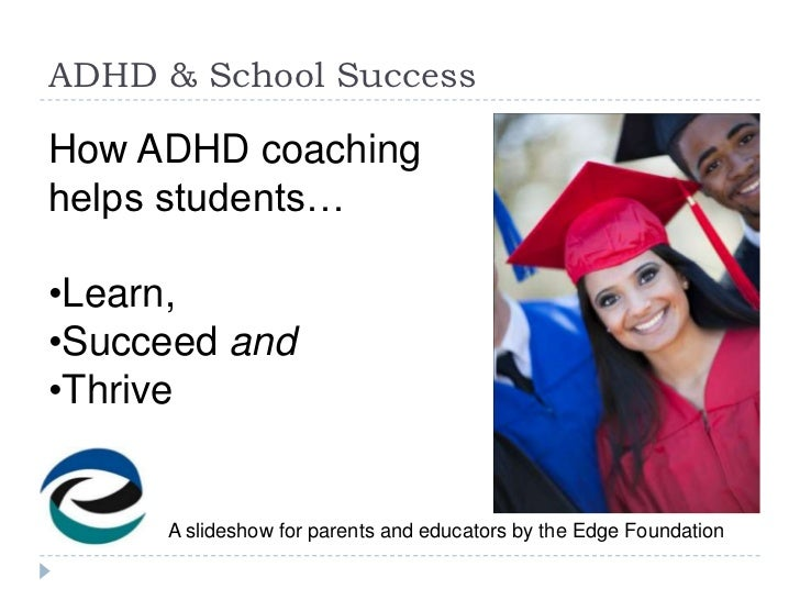 ADHD & School SuccessHow ADHD coachinghelps students…•Learn,•Succeed and•Thrive     A slideshow for parents and educators ...
