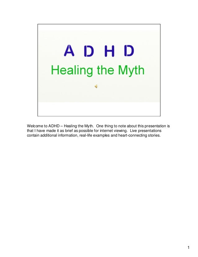 Welcome to ADHD – Healing the Myth. One thing to note about this presentation isthat I have made it as brief as possible f...