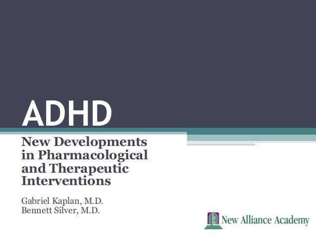 ADHDNew Developmentsin Pharmacologicaland TherapeuticInterventionsGabriel Kaplan, M.D.Bennett Silver, M.D.