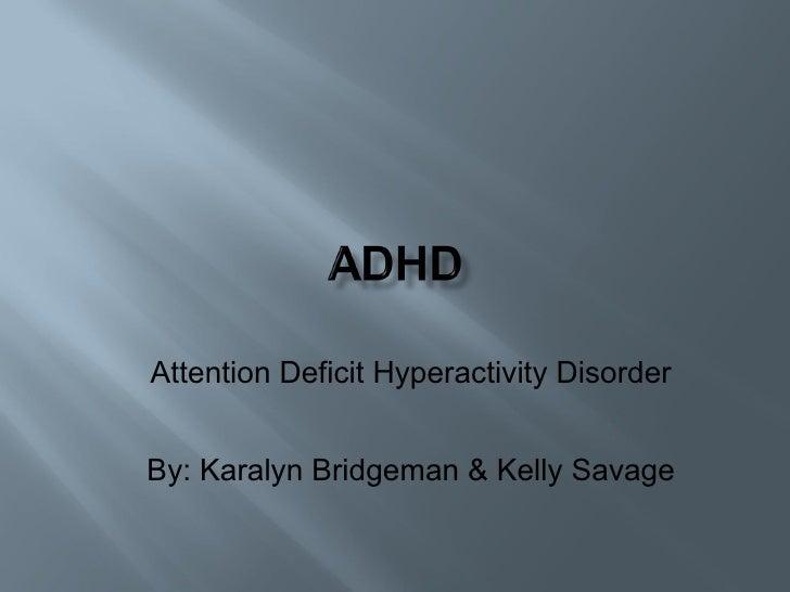 Attention Deficit Hyperactivity Disorder By: Karalyn Bridgeman & Kelly Savage