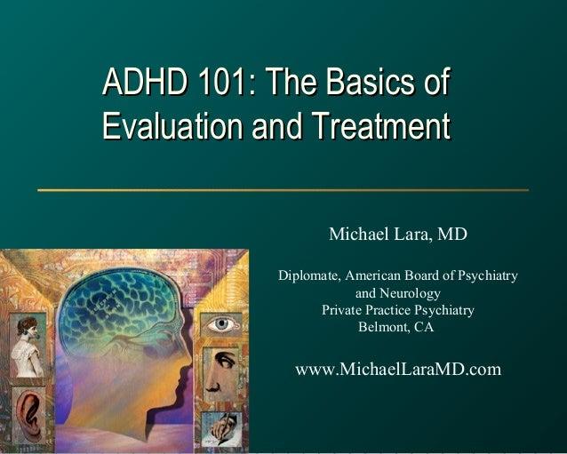 ADHD 101: The Basics ofADHD 101: The Basics of Evaluation and TreatmentEvaluation and Treatment Michael Lara, MD Diplomate...