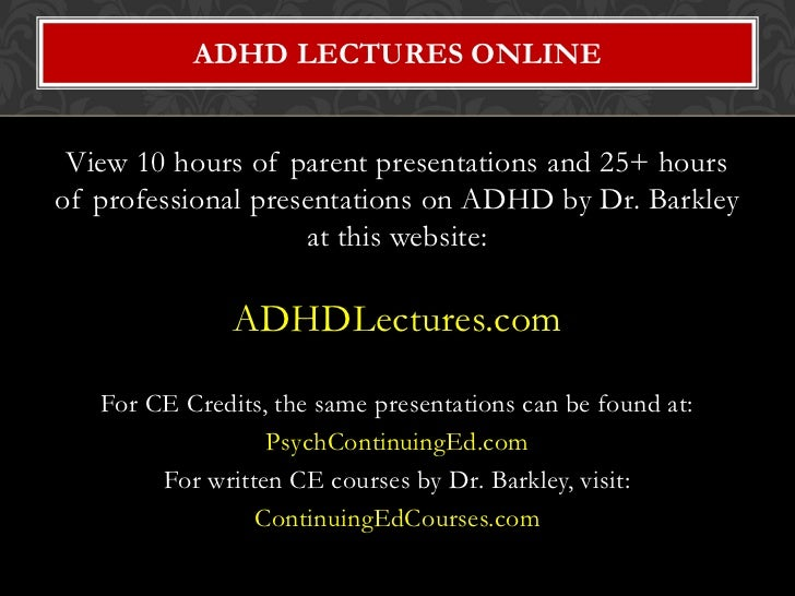 ADHD LECTURES ONLINE View 10 hours of parent presentations and 25+ hoursof professional presentations on ADHD by Dr. Barkl...