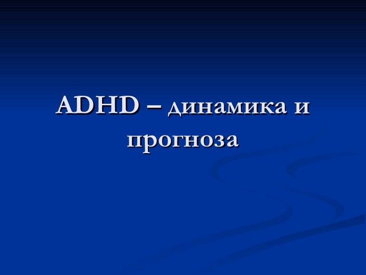 ADHD – динамика и   прогноза