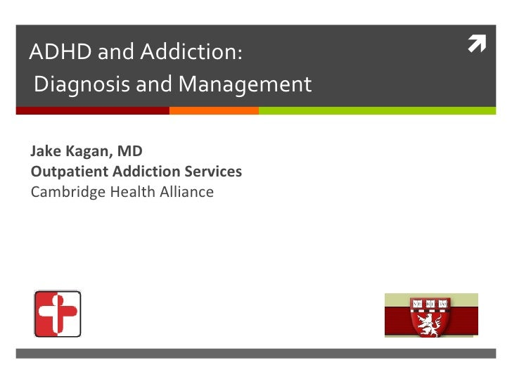 ADHD and Addiction:  Diagnosis and Management Jake Kagan, MD Outpatient Addiction Services Cambridge Health Alliance