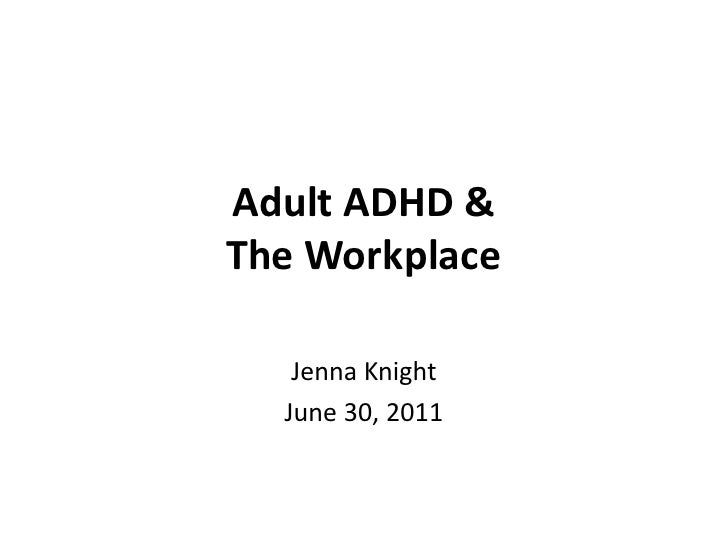 Adult ADHD &The Workplace<br />Jenna Knight<br />June 30, 2011<br />