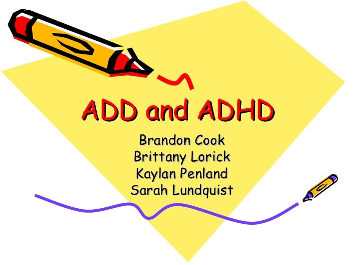 ADD and ADHD Brandon Cook Brittany Lorick Kaylan Penland Sarah Lundquist