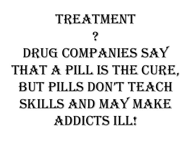 Treatment ? Drug companies say that a pill is the cure, but pills don't teach skills and may make addicts ill!