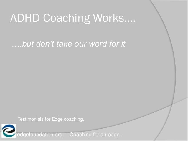ADHD Coaching Works…. edgefoundation.org Coaching for an edge. ….but don't take our word for it Testimonials for Edge coac...